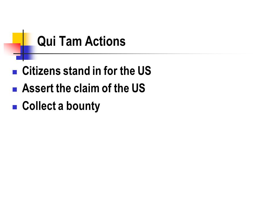 Qui Tam Actions Citizens stand in for the US Assert the claim of the US Collect a bounty