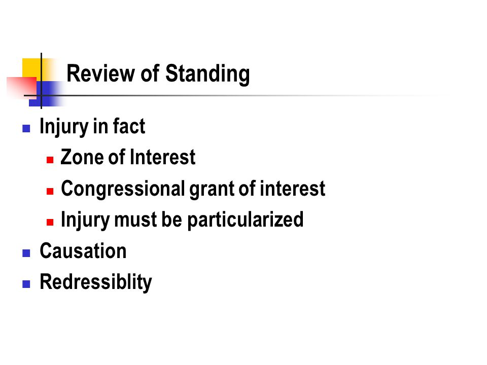 Review of Standing Injury in fact Zone of Interest Congressional grant of interest Injury must be particularized Causation Redressiblity