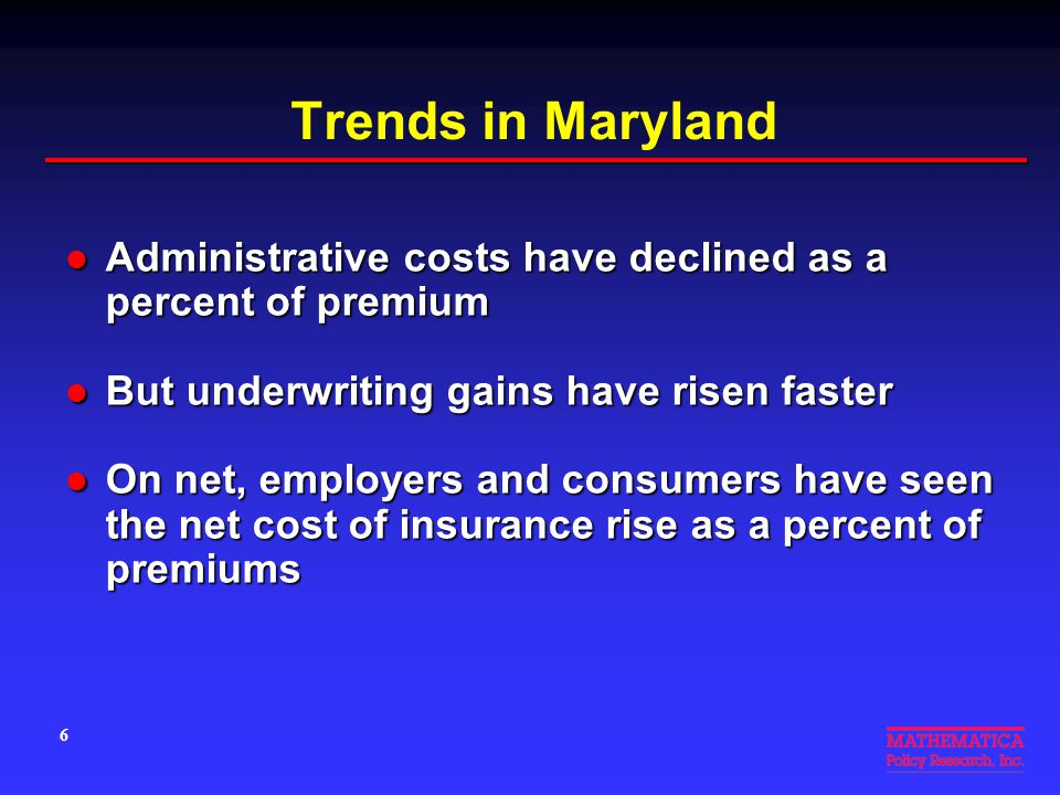 Trends in Maryland Administrative costs have declined as a percent of premium Administrative costs have declined as a percent of premium But underwriting gains have risen faster But underwriting gains have risen faster On net, employers and consumers have seen the net cost of insurance rise as a percent of premiums On net, employers and consumers have seen the net cost of insurance rise as a percent of premiums 6