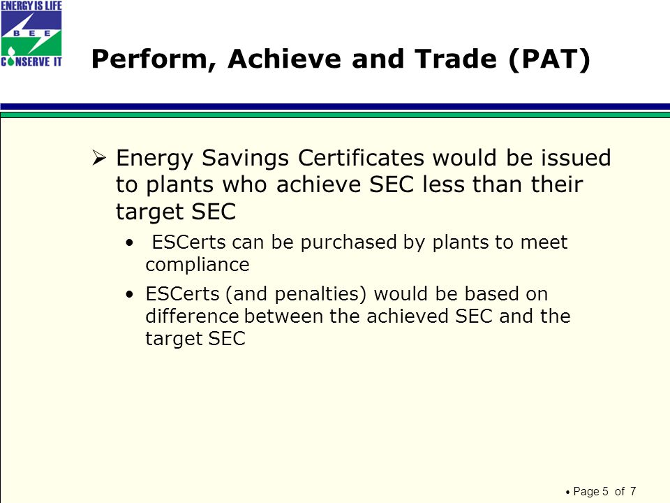 Page 5 of 7 Perform, Achieve and Trade (PAT)  Energy Savings Certificates would be issued to plants who achieve SEC less than their target SEC ESCerts can be purchased by plants to meet compliance ESCerts (and penalties) would be based on difference between the achieved SEC and the target SEC