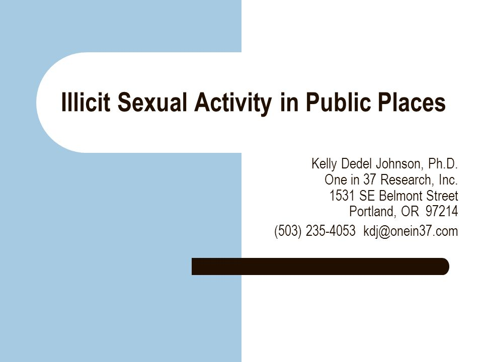 Illicit Sexual Activity in Public Places Kelly Dedel Johnson, Ph.D. One in 37 Research, Inc. 1531 SE Belmont Street Portland, OR 97214 (503) 235-4053