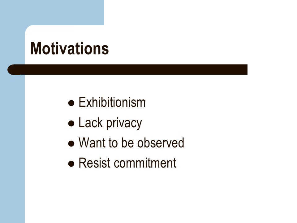 Motivations Exhibitionism Lack privacy Want to be observed Resist commitment