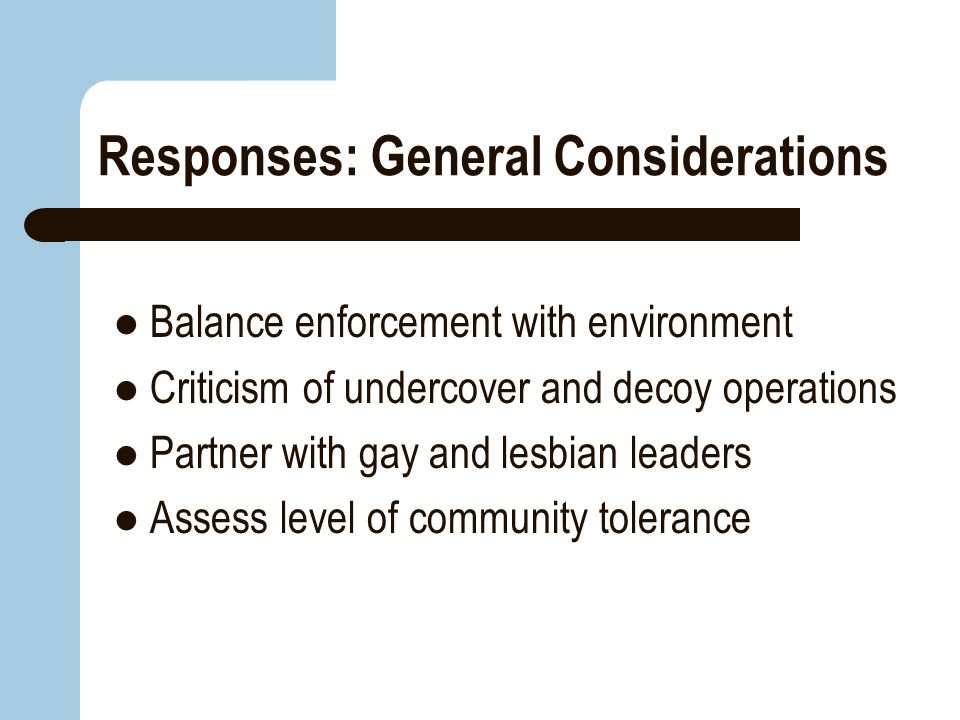 Responses: General Considerations Balance enforcement with environment Criticism of undercover and decoy operations Partner with gay and lesbian leade