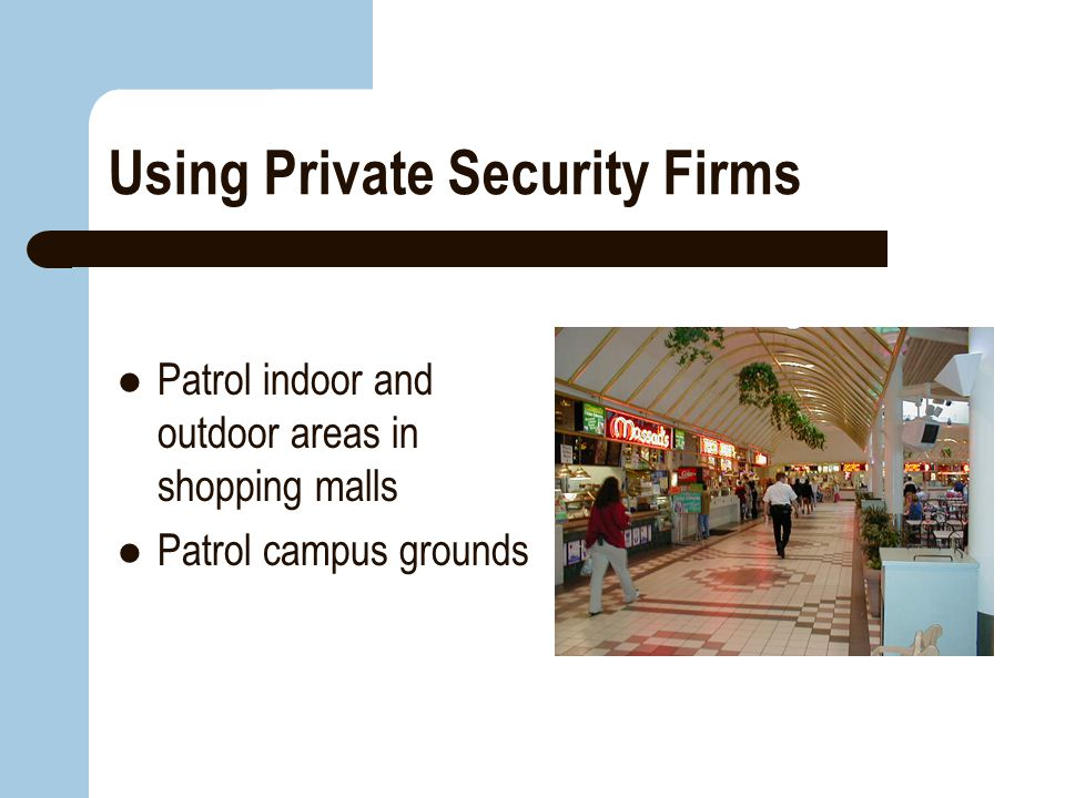 Using Private Security Firms Patrol indoor and outdoor areas in shopping malls Patrol campus grounds