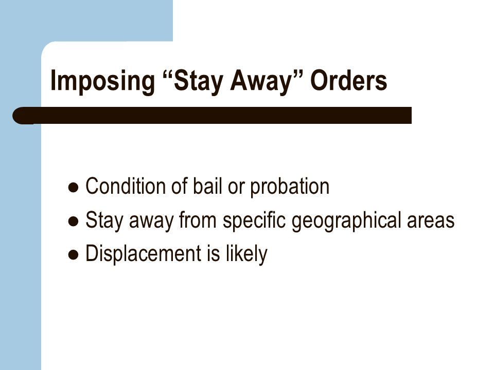 """Imposing """"Stay Away"""" Orders Condition of bail or probation Stay away from specific geographical areas Displacement is likely"""