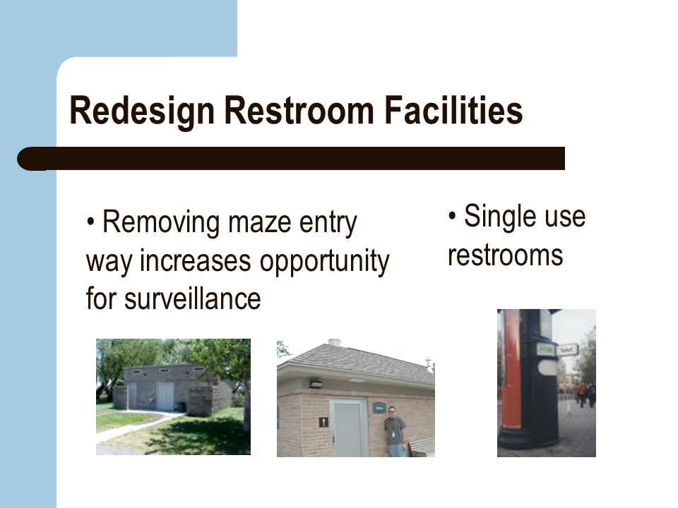 Redesign Restroom Facilities Removing maze entry way increases opportunity for surveillance Single use restrooms