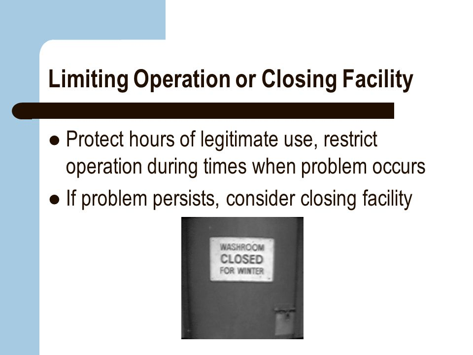 Limiting Operation or Closing Facility Protect hours of legitimate use, restrict operation during times when problem occurs If problem persists, consi