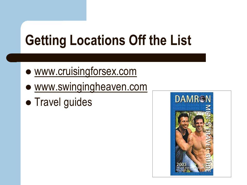 Getting Locations Off the List www.cruisingforsex.com www.swingingheaven.com Travel guides