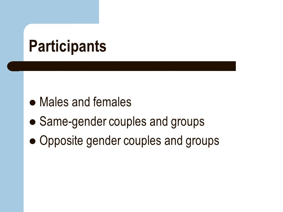 Participants Males and females Same-gender couples and groups Opposite gender couples and groups