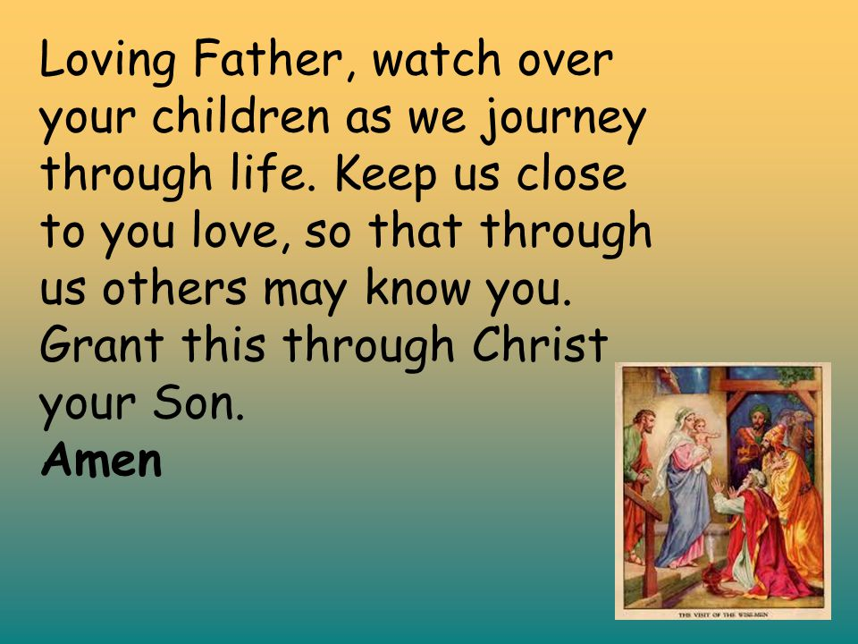 Loving Father, watch over your children as we journey through life. Keep us close to you love, so that through us others may know you. Grant this thro