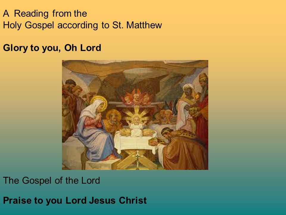 A Reading from the Holy Gospel according to St. Matthew Glory to you, Oh Lord The Gospel of the Lord Praise to you Lord Jesus Christ