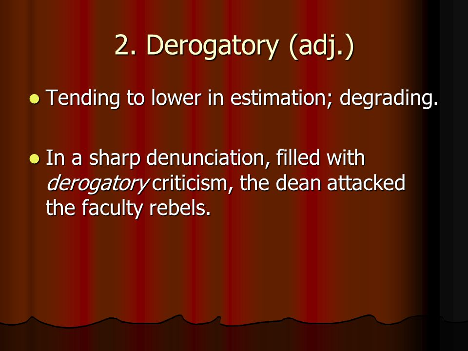 2. Derogatory (adj.) Tending to lower in estimation; degrading.