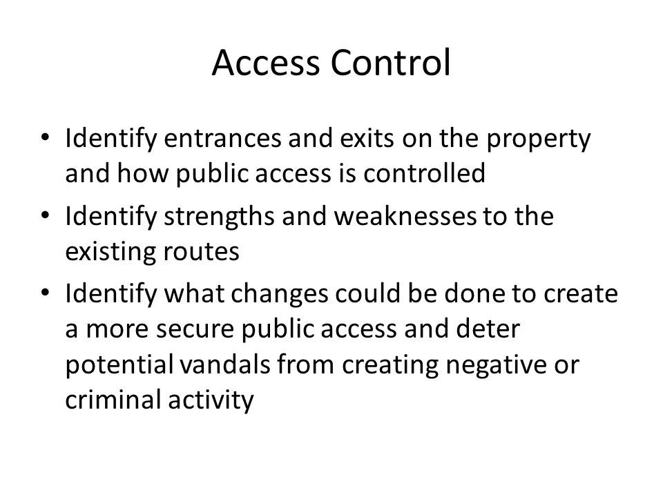 Access Control Identify entrances and exits on the property and how public access is controlled Identify strengths and weaknesses to the existing rout