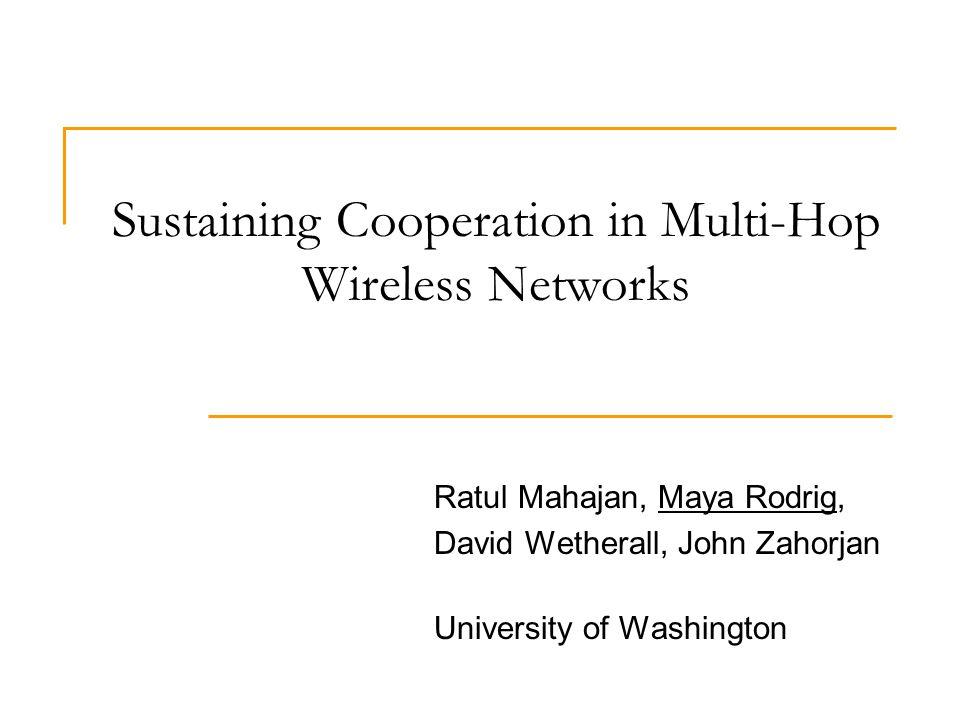 Sustaining Cooperation in Multi-Hop Wireless Networks Ratul Mahajan, Maya Rodrig, David Wetherall, John Zahorjan University of Washington