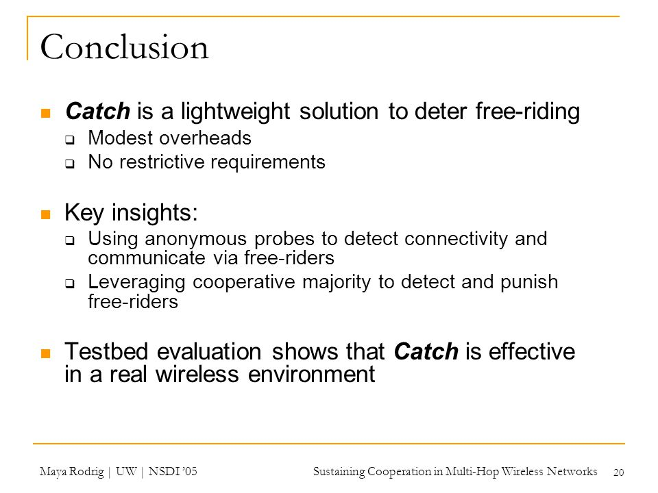 Maya Rodrig | UW | NSDI '05 Sustaining Cooperation in Multi-Hop Wireless Networks 20 Conclusion Catch is a lightweight solution to deter free-riding  Modest overheads  No restrictive requirements Key insights:  Using anonymous probes to detect connectivity and communicate via free-riders  Leveraging cooperative majority to detect and punish free-riders Testbed evaluation shows that Catch is effective in a real wireless environment