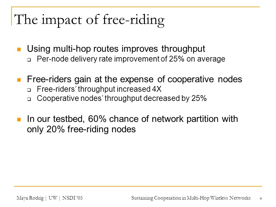 Maya Rodrig | UW | NSDI '05 Sustaining Cooperation in Multi-Hop Wireless Networks 4 The impact of free-riding Using multi-hop routes improves throughput  Per-node delivery rate improvement of 25% on average Free-riders gain at the expense of cooperative nodes  Free-riders' throughput increased 4X  Cooperative nodes' throughput decreased by 25% In our testbed, 60% chance of network partition with only 20% free-riding nodes