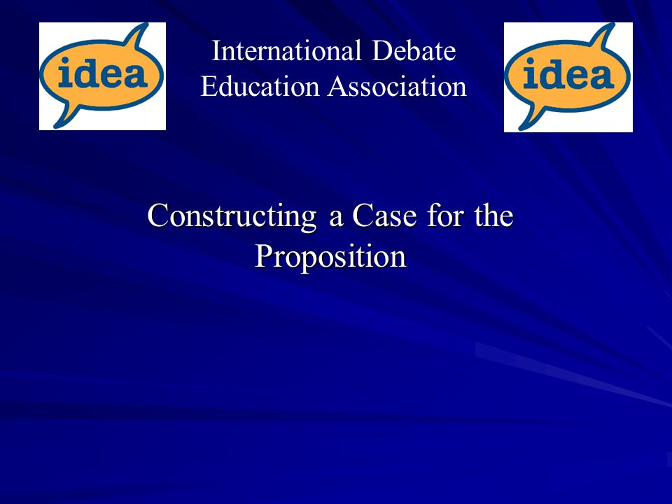 Constructing a Case for the Proposition International Debate Education Association
