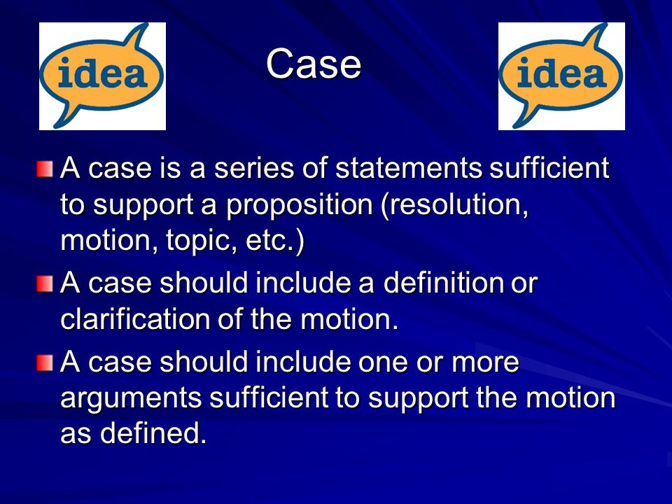 Case A case is a series of statements sufficient to support a proposition (resolution, motion, topic, etc.) A case should include a definition or clarification of the motion.
