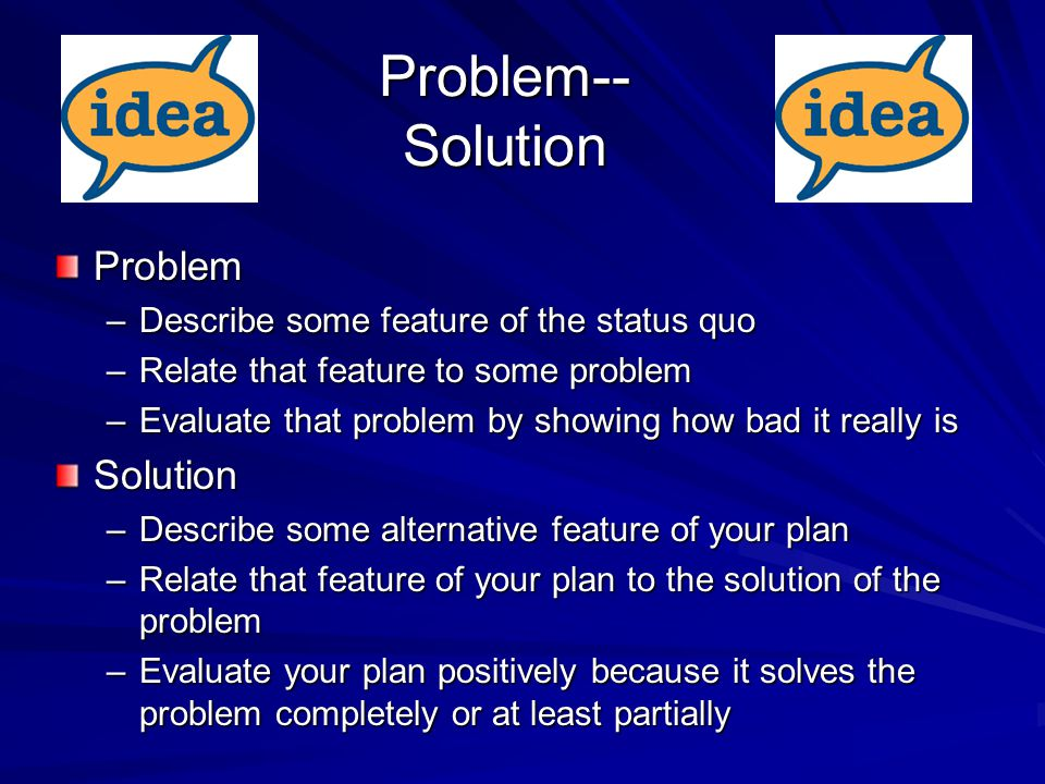Problem-- Solution Problem –Describe some feature of the status quo –Relate that feature to some problem –Evaluate that problem by showing how bad it really is Solution –Describe some alternative feature of your plan –Relate that feature of your plan to the solution of the problem –Evaluate your plan positively because it solves the problem completely or at least partially