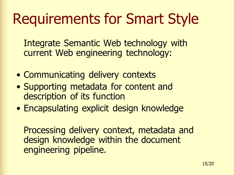 15/20 Requirements for Smart Style Integrate Semantic Web technology with current Web engineering technology: Communicating delivery contexts Supporting metadata for content and description of its function Encapsulating explicit design knowledge Processing delivery context, metadata and design knowledge within the document engineering pipeline.
