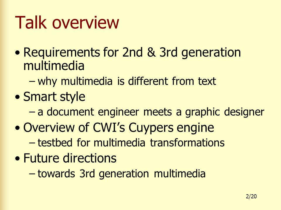 2/20 Talk overview Requirements for 2nd & 3rd generation multimedia –why multimedia is different from text Smart style –a document engineer meets a graphic designer Overview of CWI's Cuypers engine –testbed for multimedia transformations Future directions –towards 3rd generation multimedia