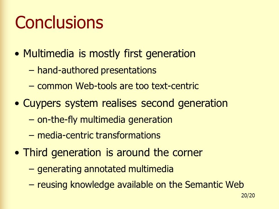 20/20 Conclusions Multimedia is mostly first generation –hand-authored presentations –common Web-tools are too text-centric Cuypers system realises second generation –on-the-fly multimedia generation –media-centric transformations Third generation is around the corner –generating annotated multimedia –reusing knowledge available on the Semantic Web