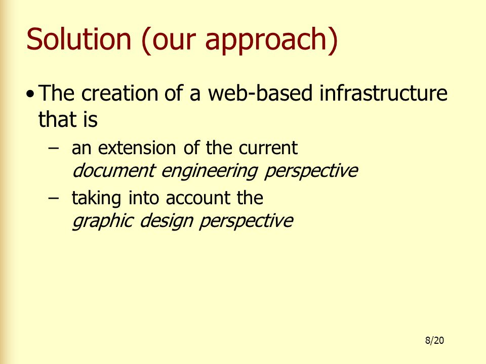 8/20 Solution (our approach) The creation of a web-based infrastructure that is –an extension of the current document engineering perspective –taking into account the graphic design perspective