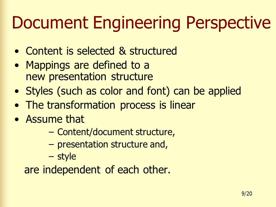 10/20 Document Engineering Perspective Document structure Presentation structure Styled presentation Final form Transformation Sheet (XSLT) Stylesheet (CSS) Rendering (Web-device) HTML WML Post Script