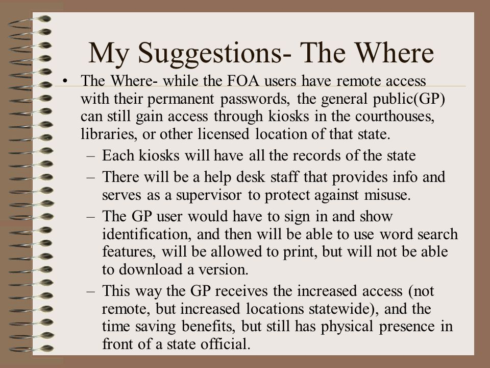 My Suggestions- The Where The Where- while the FOA users have remote access with their permanent passwords, the general public(GP) can still gain access through kiosks in the courthouses, libraries, or other licensed location of that state.