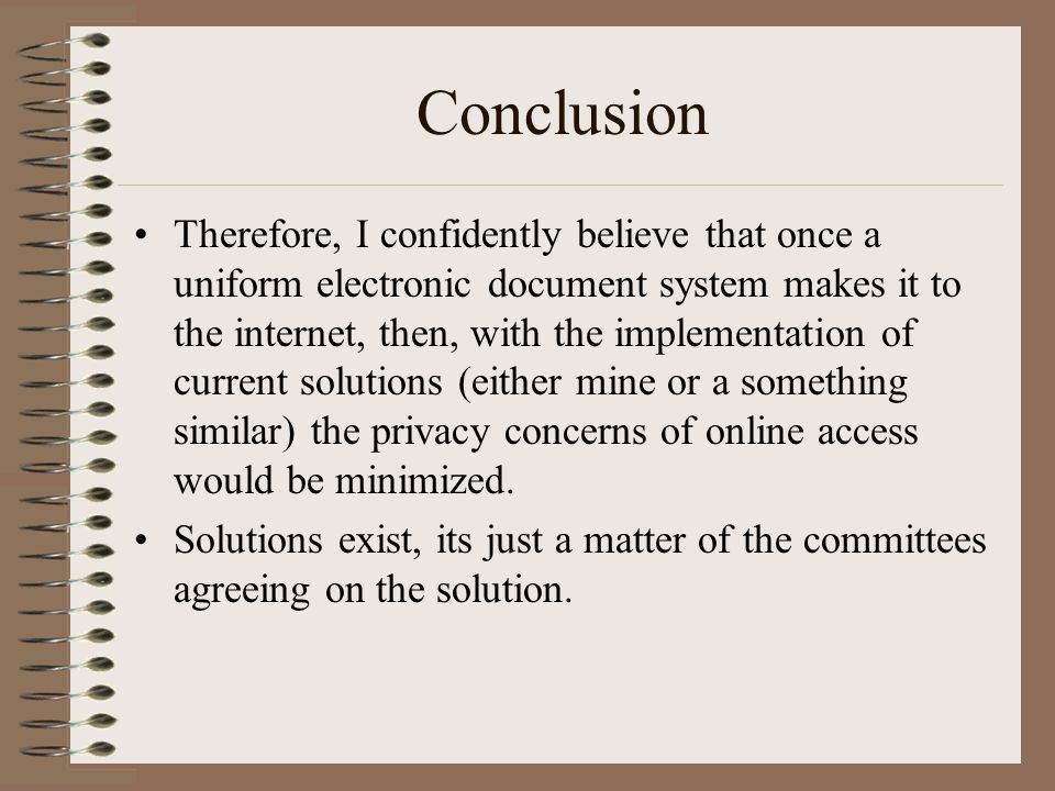 Conclusion Therefore, I confidently believe that once a uniform electronic document system makes it to the internet, then, with the implementation of current solutions (either mine or a something similar) the privacy concerns of online access would be minimized.