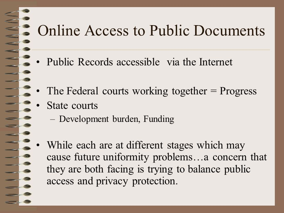 Online Access to Public Documents Public Records accessible via the Internet The Federal courts working together = Progress State courts –Development burden, Funding While each are at different stages which may cause future uniformity problems…a concern that they are both facing is trying to balance public access and privacy protection.