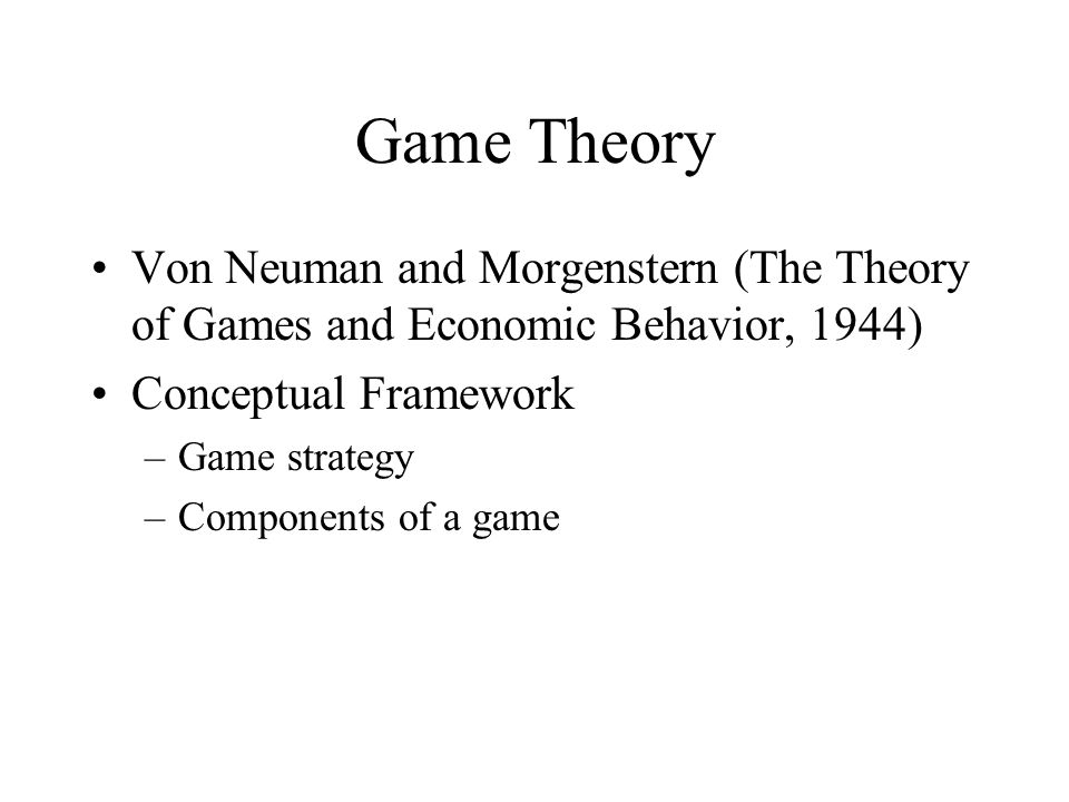 Game Theory Von Neuman and Morgenstern (The Theory of Games and Economic Behavior, 1944) Conceptual Framework –Game strategy –Components of a game