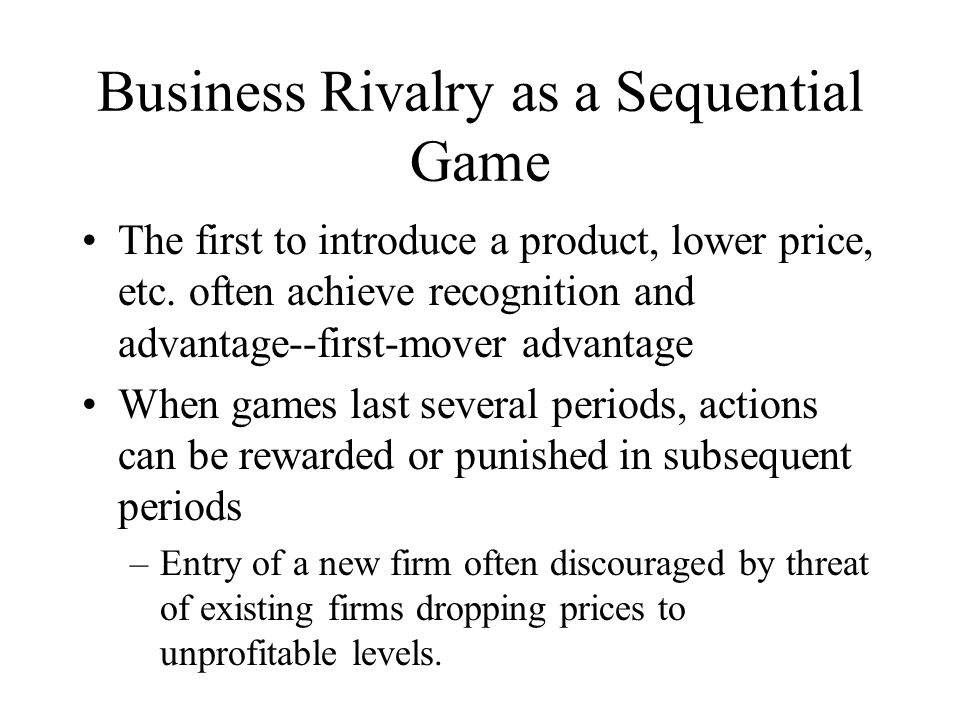 Business Rivalry as a Sequential Game The first to introduce a product, lower price, etc.