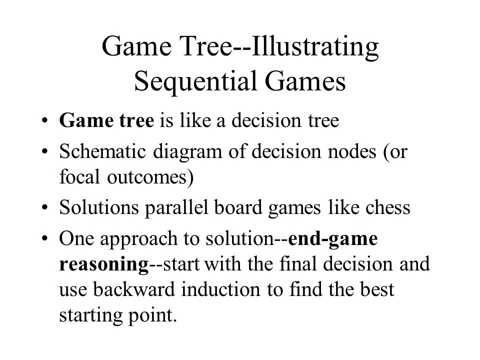 Game Tree--Illustrating Sequential Games Game tree is like a decision tree Schematic diagram of decision nodes (or focal outcomes) Solutions parallel board games like chess One approach to solution--end-game reasoning--start with the final decision and use backward induction to find the best starting point.