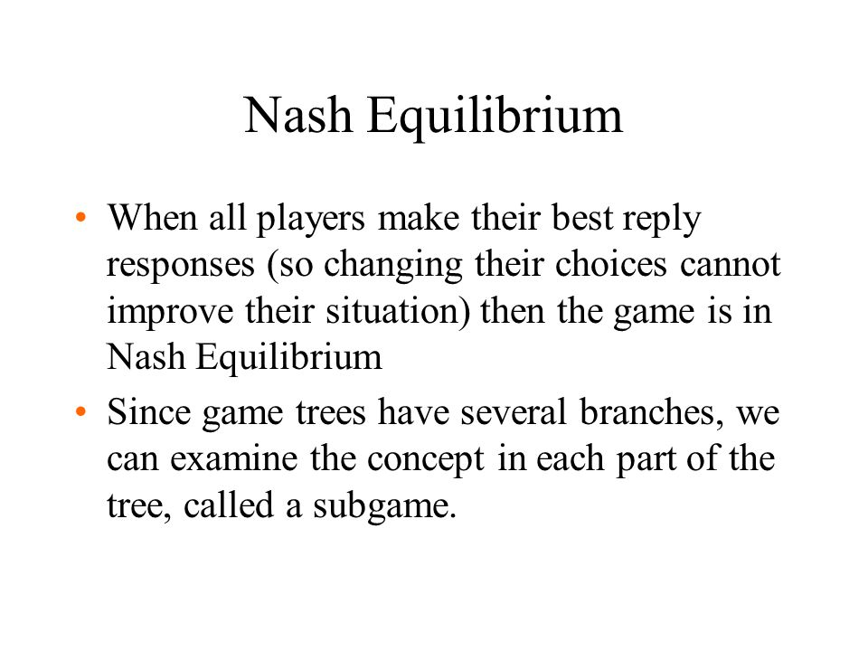 Nash Equilibrium When all players make their best reply responses (so changing their choices cannot improve their situation) then the game is in Nash Equilibrium Since game trees have several branches, we can examine the concept in each part of the tree, called a subgame.