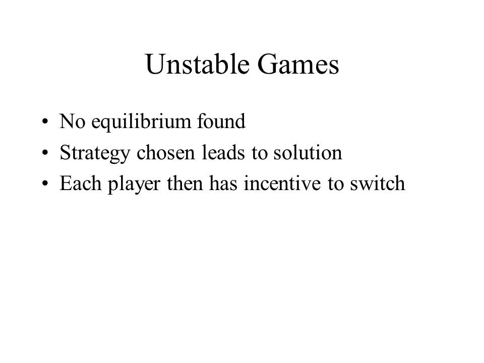 Unstable Games No equilibrium found Strategy chosen leads to solution Each player then has incentive to switch