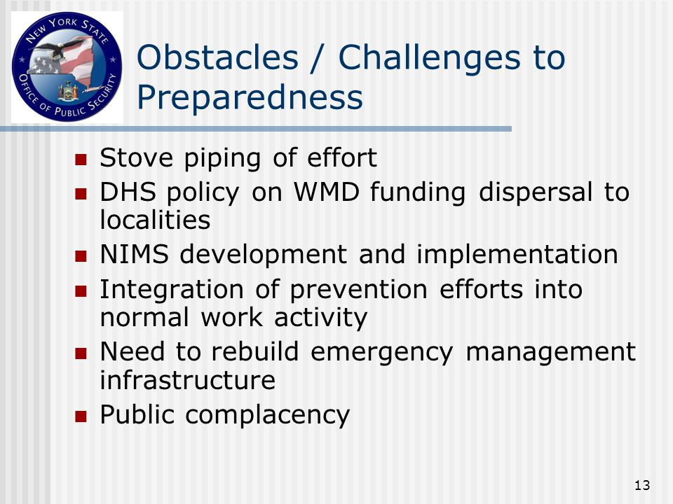 13 Obstacles / Challenges to Preparedness Stove piping of effort DHS policy on WMD funding dispersal to localities NIMS development and implementation Integration of prevention efforts into normal work activity Need to rebuild emergency management infrastructure Public complacency