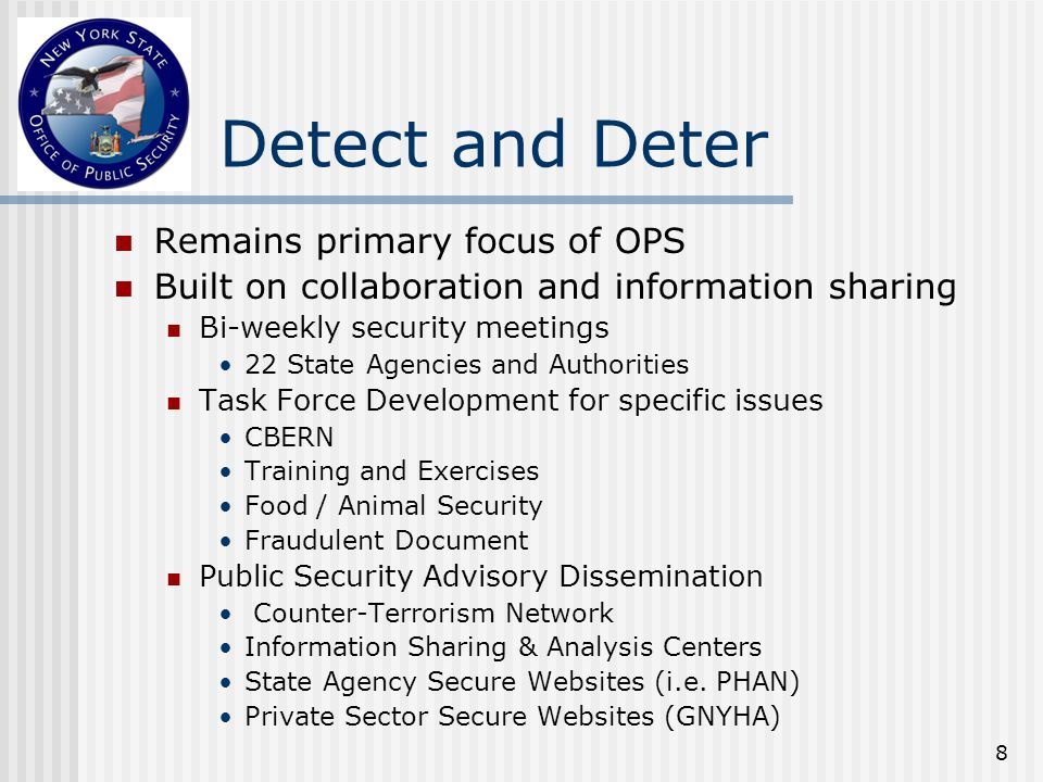 8 Detect and Deter Remains primary focus of OPS Built on collaboration and information sharing Bi-weekly security meetings 22 State Agencies and Authorities Task Force Development for specific issues CBERN Training and Exercises Food / Animal Security Fraudulent Document Public Security Advisory Dissemination Counter-Terrorism Network Information Sharing & Analysis Centers State Agency Secure Websites (i.e.