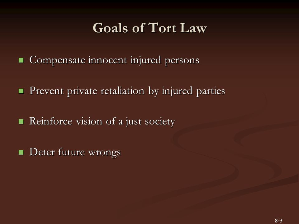 Goals of Tort Law Compensate innocent injured persons Compensate innocent injured persons Prevent private retaliation by injured parties Prevent priva