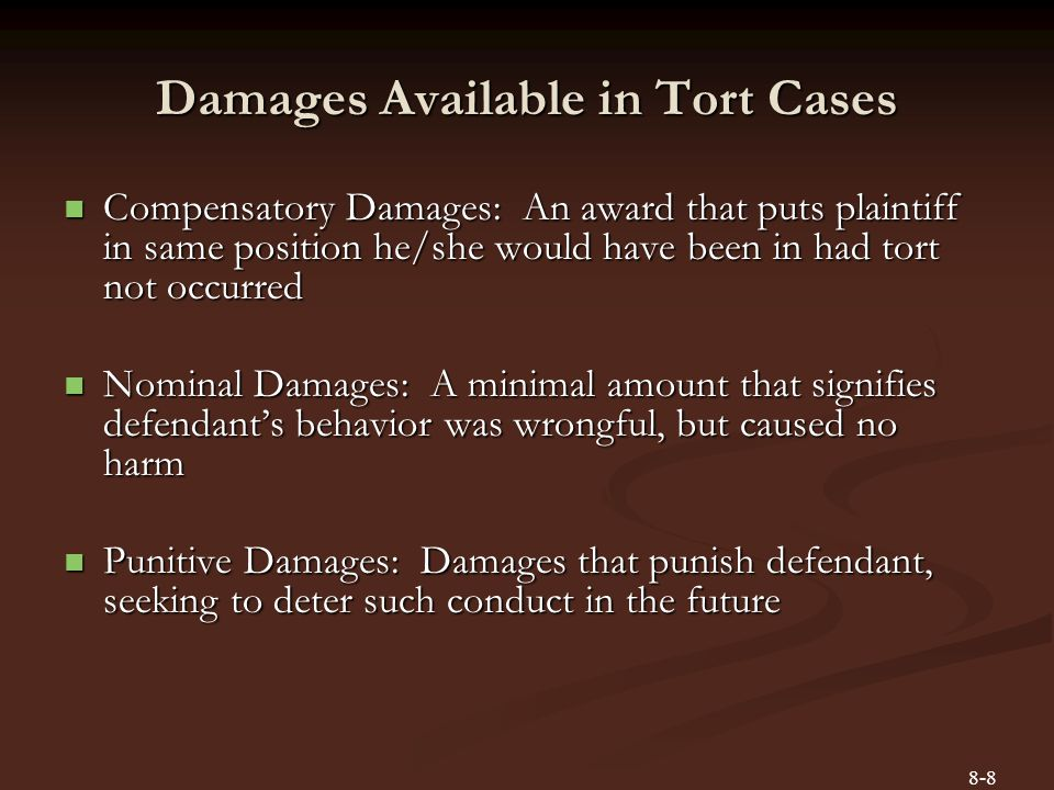 Damages Available in Tort Cases Compensatory Damages: An award that puts plaintiff in same position he/she would have been in had tort not occurred Co