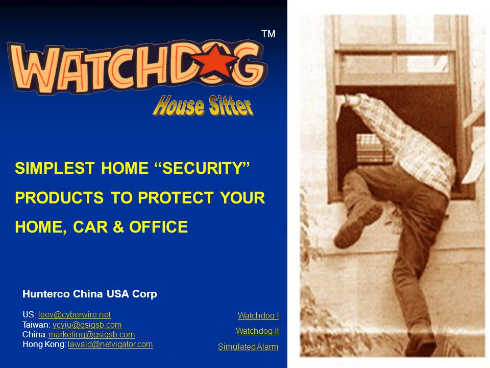 1 TM SIMPLEST HOME SECURITY PRODUCTS TO PROTECT YOUR HOME, CAR & OFFICE Watchdog I Watchdog II Simulated Alarm Hunterco China USA Corp US: leev@cyberwire.netleev@cyberwire.net Taiwan: ycyiu@gsigsb.comycyiu@gsigsb.com China: marketing@gsigsb.commarketing@gsigsb.com Hong Kong: lawaid@netvigator.comlawaid@netvigator.com