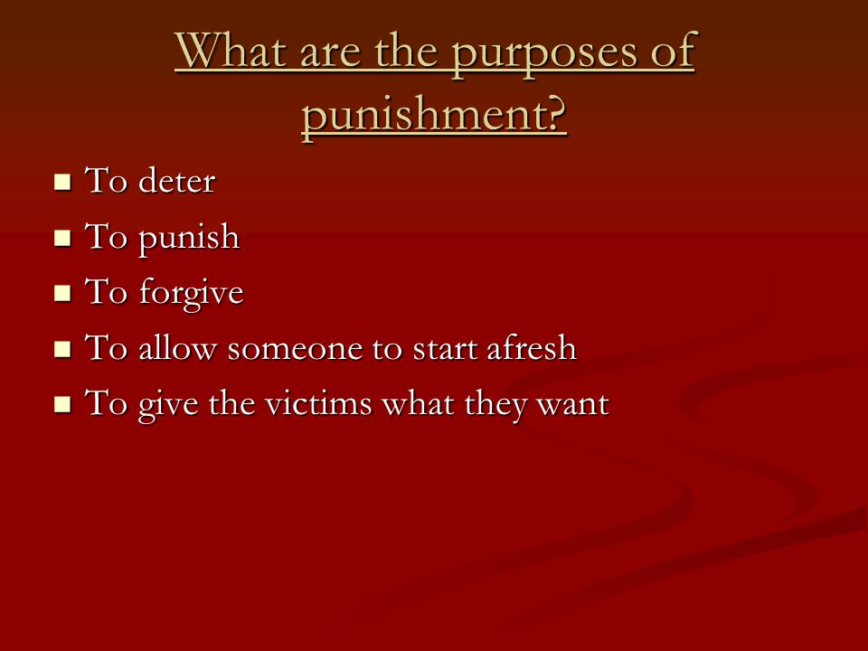 What are the purposes of punishment? To deter To deter To punish To punish To forgive To forgive To allow someone to start afresh To allow someone to
