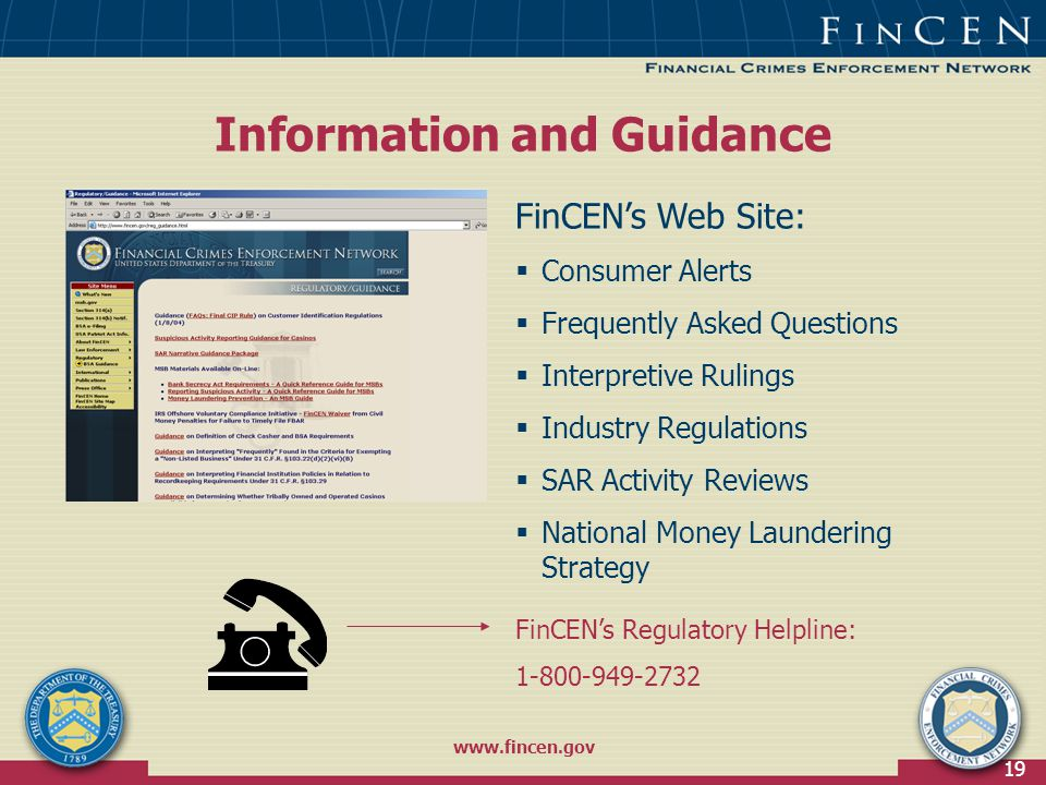 19 Information and Guidance FinCEN's Web Site:  Consumer Alerts  Frequently Asked Questions  Interpretive Rulings  Industry Regulations  SAR Activity Reviews  National Money Laundering Strategy FinCEN's Regulatory Helpline: 1-800-949-2732 www.fincen.gov