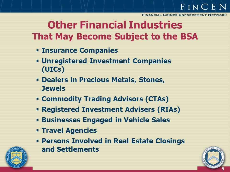 9  Insurance Companies  Unregistered Investment Companies (UICs)  Dealers in Precious Metals, Stones, Jewels  Commodity Trading Advisors (CTAs)  Registered Investment Advisers (RIAs)  Businesses Engaged in Vehicle Sales  Travel Agencies  Persons Involved in Real Estate Closings and Settlements Other Financial Industries That May Become Subject to the BSA