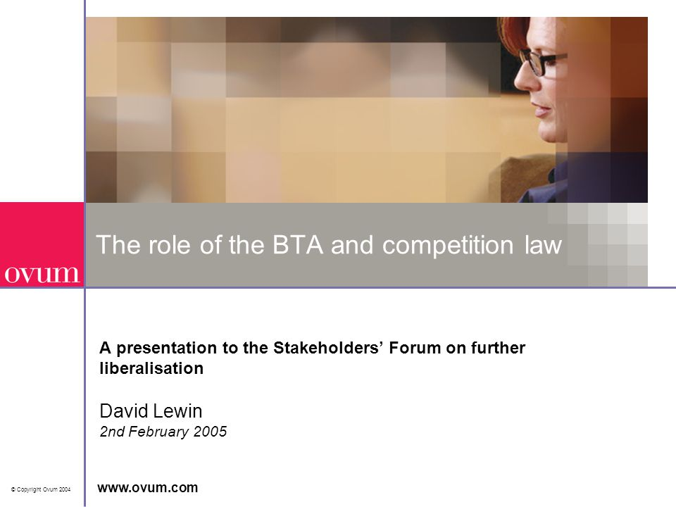 © Copyright Ovum 2004 www.ovum.com The role of the BTA and competition law A presentation to the Stakeholders' Forum on further liberalisation David Lewin 2nd February 2005