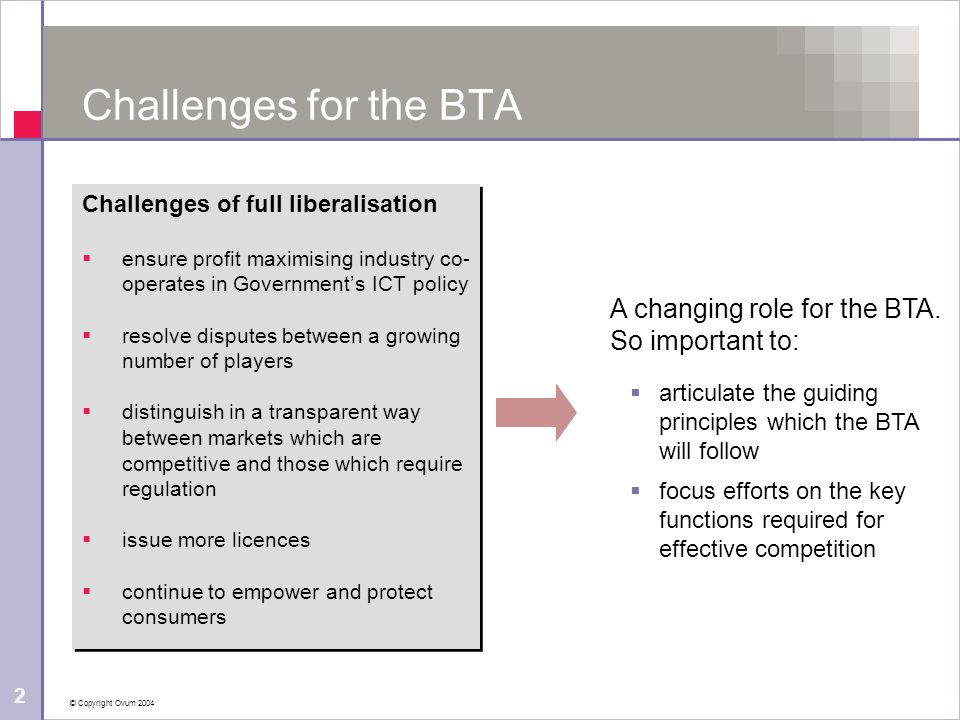 © Copyright Ovum 2004 2 Challenges for the BTA Challenges of full liberalisation  ensure profit maximising industry co- operates in Government's ICT policy  resolve disputes between a growing number of players  distinguish in a transparent way between markets which are competitive and those which require regulation  issue more licences  continue to empower and protect consumers Challenges of full liberalisation  ensure profit maximising industry co- operates in Government's ICT policy  resolve disputes between a growing number of players  distinguish in a transparent way between markets which are competitive and those which require regulation  issue more licences  continue to empower and protect consumers A changing role for the BTA.