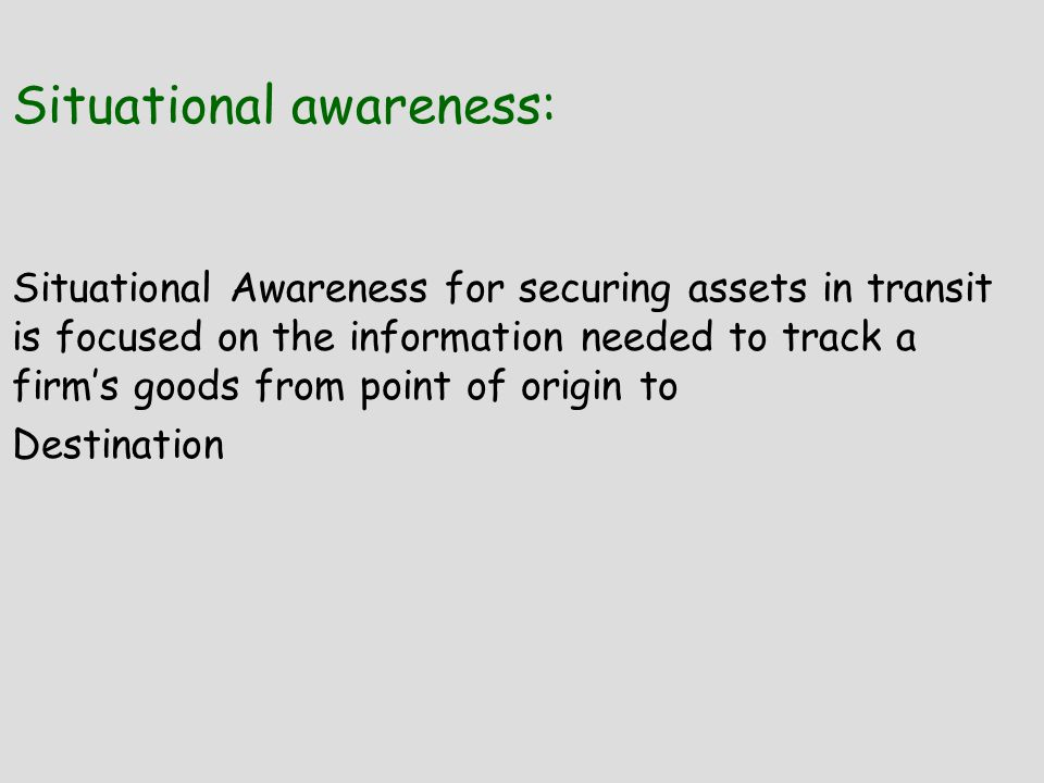 Situational awareness: Situational Awareness for securing assets in transit is focused on the information needed to track a firm's goods from point of origin to Destination