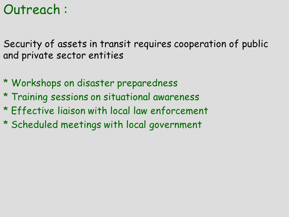 Outreach : Security of assets in transit requires cooperation of public and private sector entities * Workshops on disaster preparedness * Training sessions on situational awareness * Effective liaison with local law enforcement * Scheduled meetings with local government