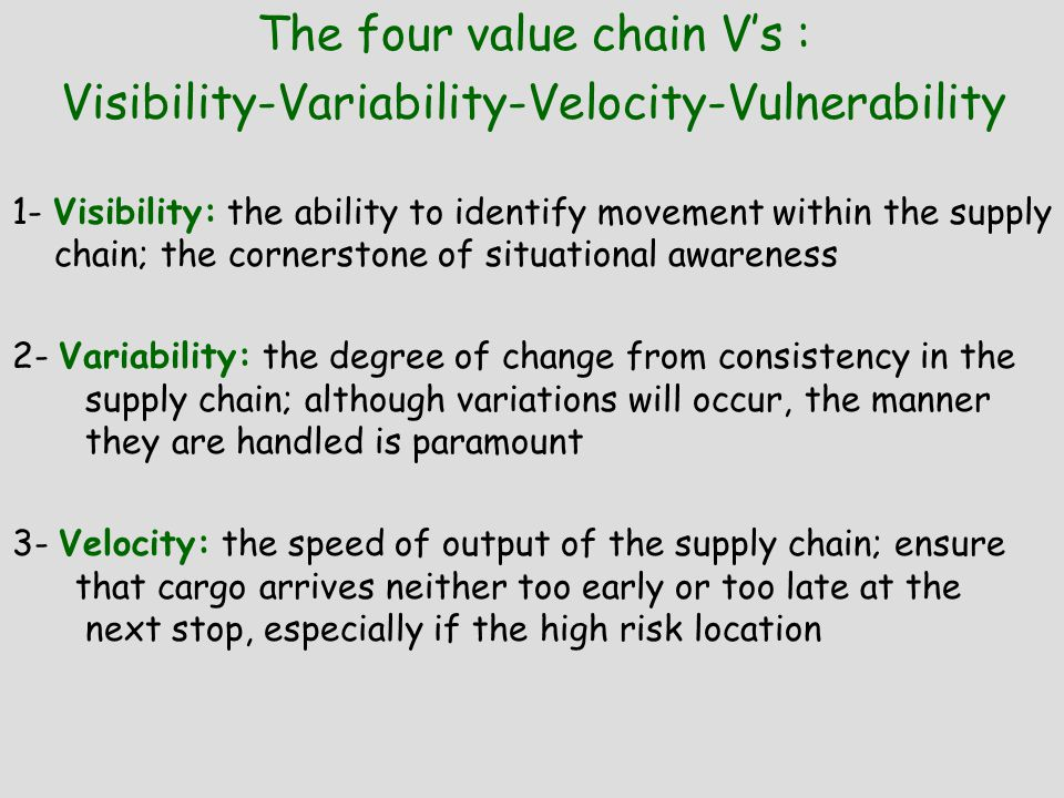 The four value chain V's : Visibility-Variability-Velocity-Vulnerability 1- Visibility: the ability to identify movement within the supply chain; the cornerstone of situational awareness 2- Variability: the degree of change from consistency in the supply chain; although variations will occur, the manner they are handled is paramount 3- Velocity: the speed of output of the supply chain; ensure that cargo arrives neither too early or too late at the next stop, especially if the high risk location