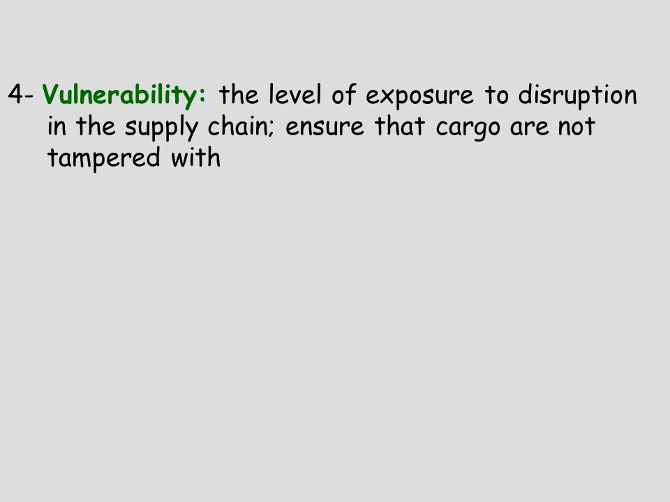 4- Vulnerability: the level of exposure to disruption in the supply chain; ensure that cargo are not tampered with
